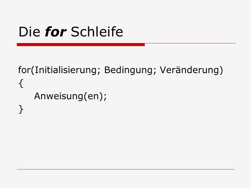 Die for Schleife for(Initialisierung; Bedingung; Veränderung) { Anweisung(en); }