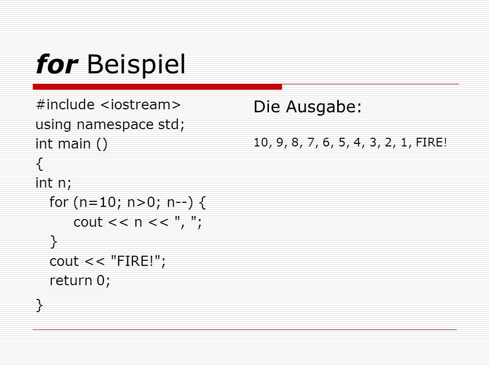 for Beispiel #include using namespace std; int main () { int n; for (n=10; n>0; n--) { cout << n << , ; } cout << FIRE! ; return 0; } Die Ausgabe: 10, 9, 8, 7, 6, 5, 4, 3, 2, 1, FIRE!