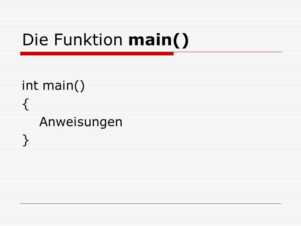 Die Funktion main() int main() { Anweisungen }