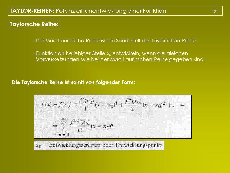 TAYLOR-REIHEN: Potenzreihenentwicklung einer Funktion -9- Taylorsche Reihe: - Die Mac Laurinsche Reihe ist ein Sonderfall der taylorschen Reihe. - Fun