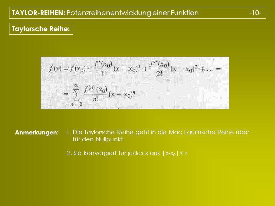 TAYLOR-REIHEN: Potenzreihenentwicklung einer Funktion -10- Taylorsche Reihe: Anmerkungen: 1. Die Taylorsche Reihe geht in die Mac Laurinsche Reihe übe