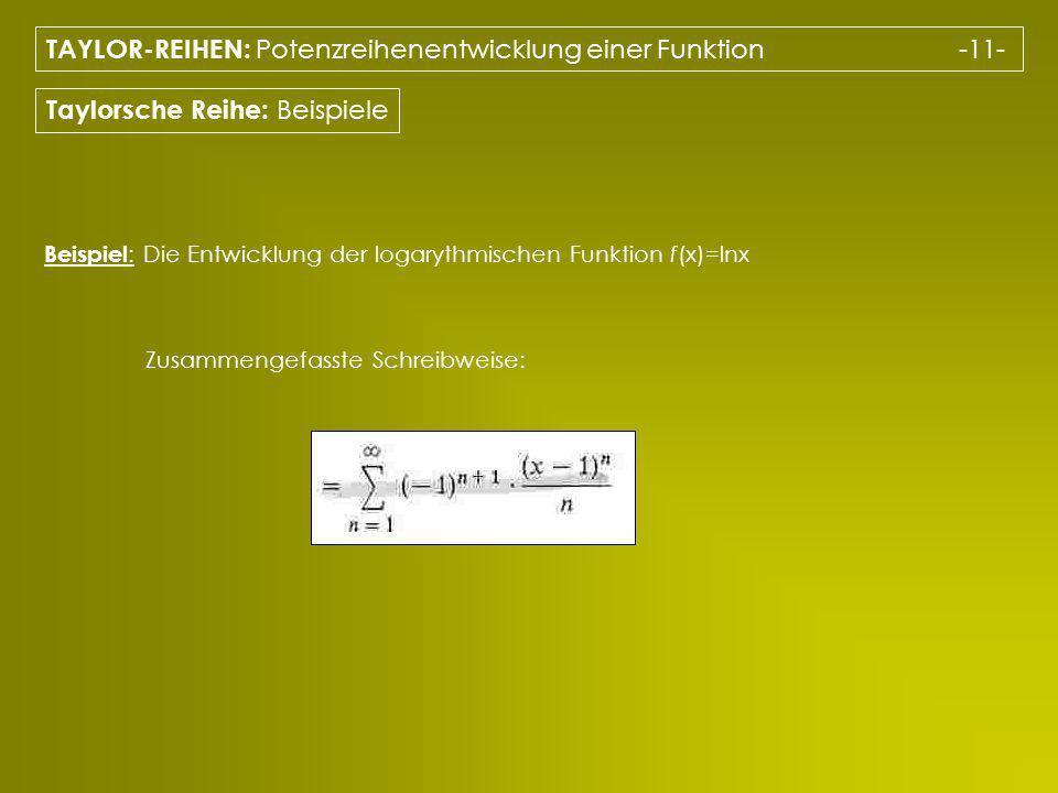 TAYLOR-REIHEN: Potenzreihenentwicklung einer Funktion -11- Taylorsche Reihe: Beispiele Beispiel : Die Entwicklung der logarythmischen Funktion f(x)=lnx Zusammengefasste Schreibweise: