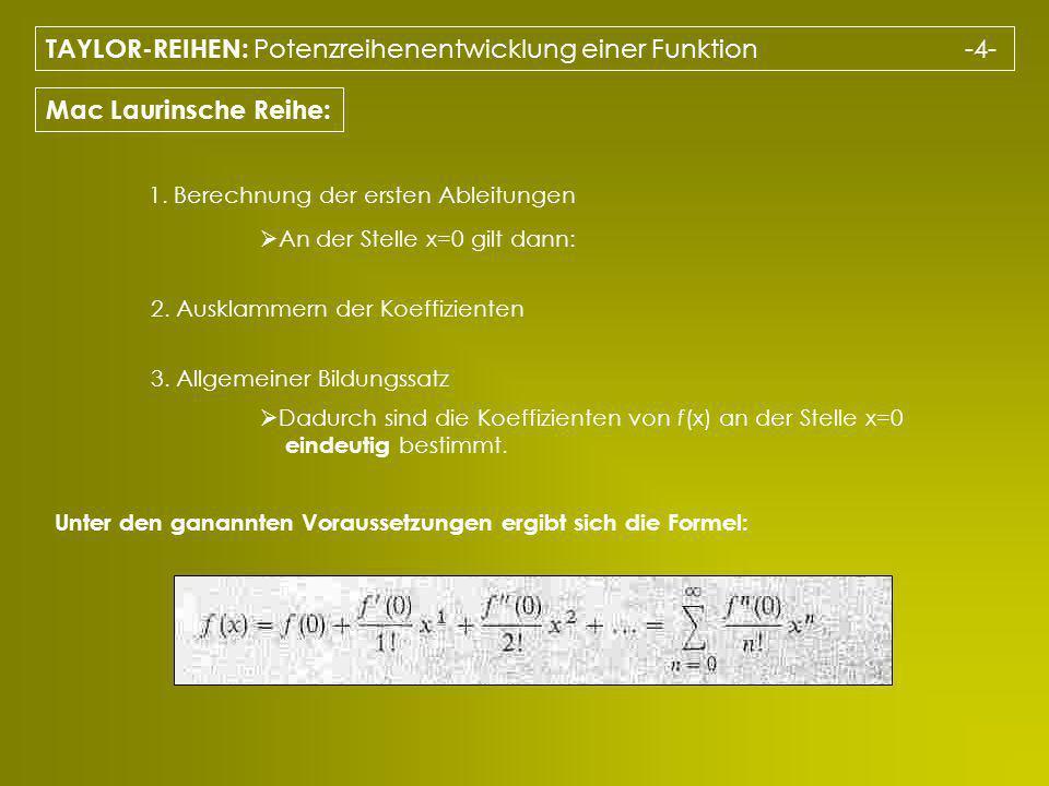 TAYLOR-REIHEN: Potenzreihenentwicklung einer Funktion -4- Mac Laurinsche Reihe: 1. Berechnung der ersten Ableitungen 2. Ausklammern der Koeffizienten