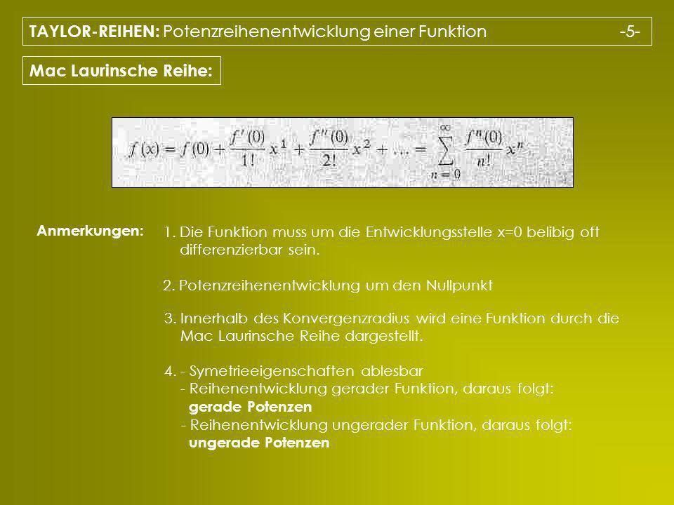 TAYLOR-REIHEN: Potenzreihenentwicklung einer Funktion -5- Mac Laurinsche Reihe: Anmerkungen: 1. Die Funktion muss um die Entwicklungsstelle x=0 belibi