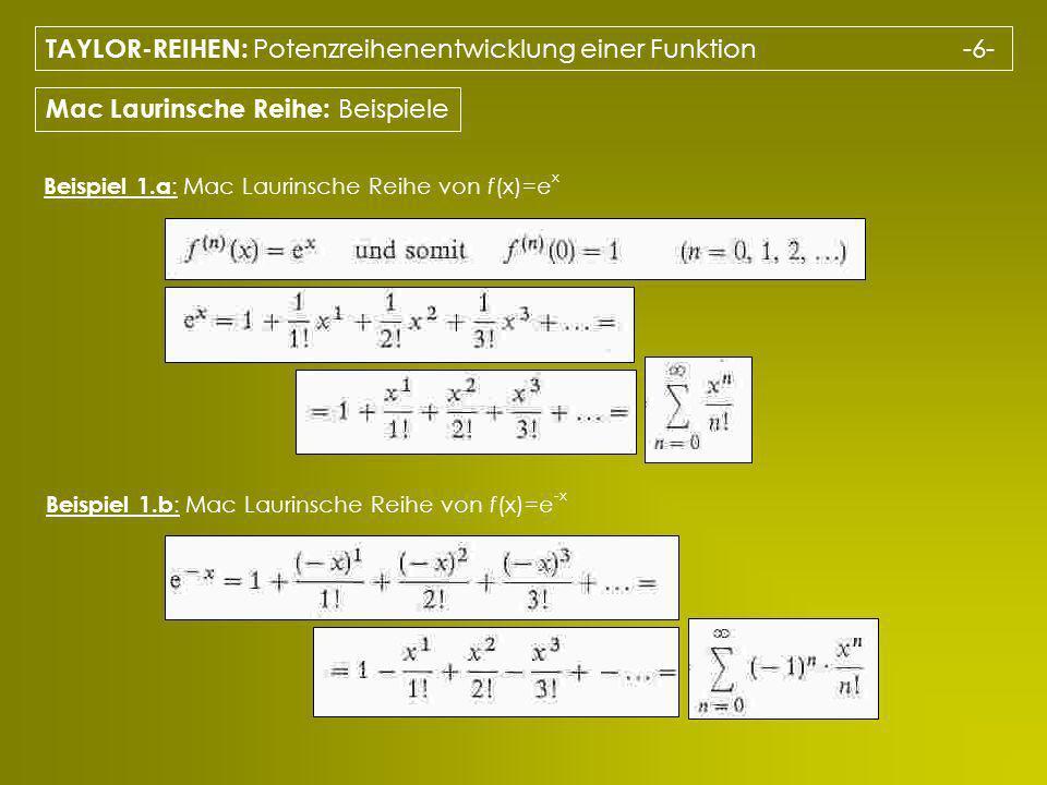 TAYLOR-REIHEN: Potenzreihenentwicklung einer Funktion -6- Mac Laurinsche Reihe: Beispiele Beispiel 1.a : Mac Laurinsche Reihe von f(x)=e x Beispiel 1.