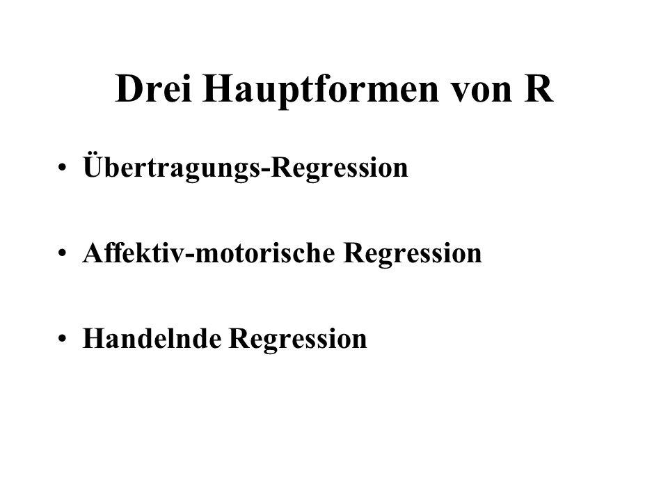 Drei Hauptformen von R Übertragungs-Regression Affektiv-motorische Regression Handelnde Regression