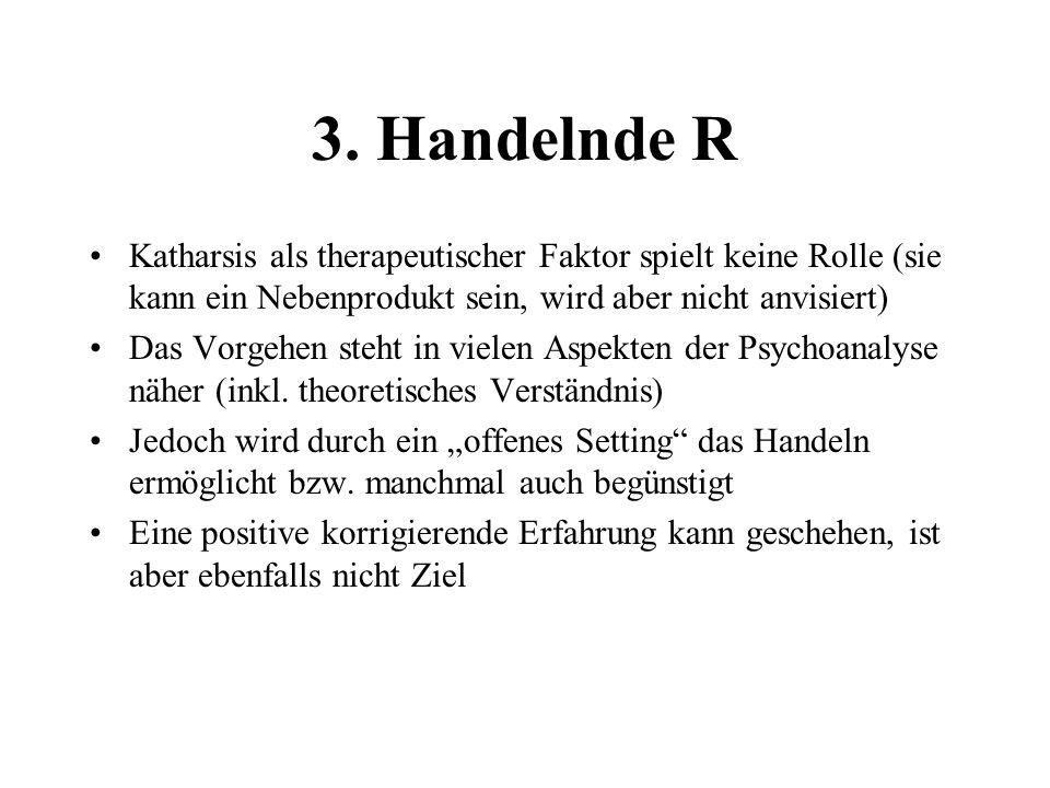 3. Handelnde R Katharsis als therapeutischer Faktor spielt keine Rolle (sie kann ein Nebenprodukt sein, wird aber nicht anvisiert) Das Vorgehen steht
