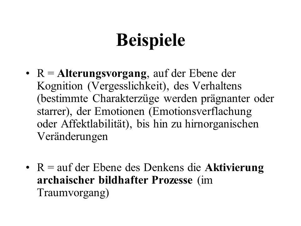 Beispiele R = Alterungsvorgang, auf der Ebene der Kognition (Vergesslichkeit), des Verhaltens (bestimmte Charakterzüge werden prägnanter oder starrer)