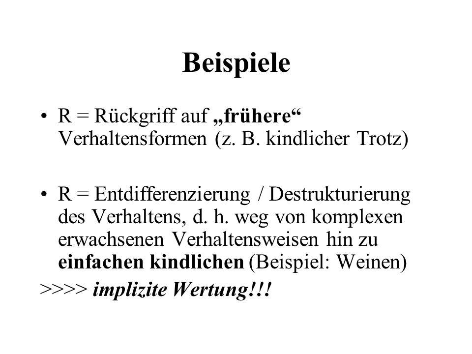 Beispiele R = Rückgriff auf frühere Verhaltensformen (z. B. kindlicher Trotz) R = Entdifferenzierung / Destrukturierung des Verhaltens, d. h. weg von