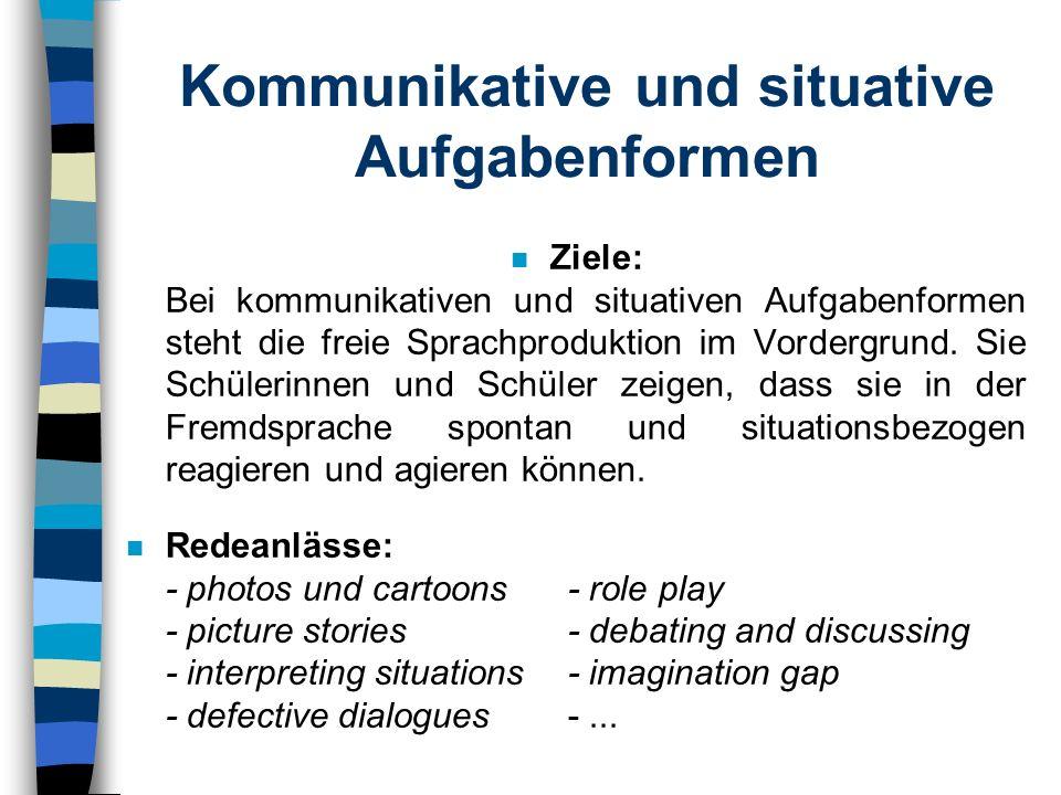 Kommunikative und situative Aufgabenformen n Ziele: Bei kommunikativen und situativen Aufgabenformen steht die freie Sprachproduktion im Vordergrund.