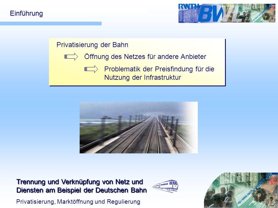 Trennung und Verknüpfung von Netz und Diensten am Beispiel der Deutschen Bahn Privatisierung, Marktöffnung und Regulierung Einführung Privatisierung d