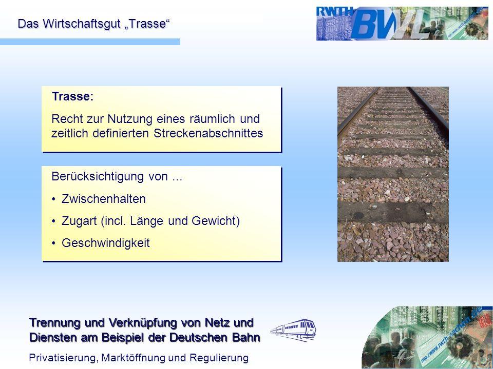 Trennung und Verknüpfung von Netz und Diensten am Beispiel der Deutschen Bahn Privatisierung, Marktöffnung und Regulierung Das Wirtschaftsgut Trasse T