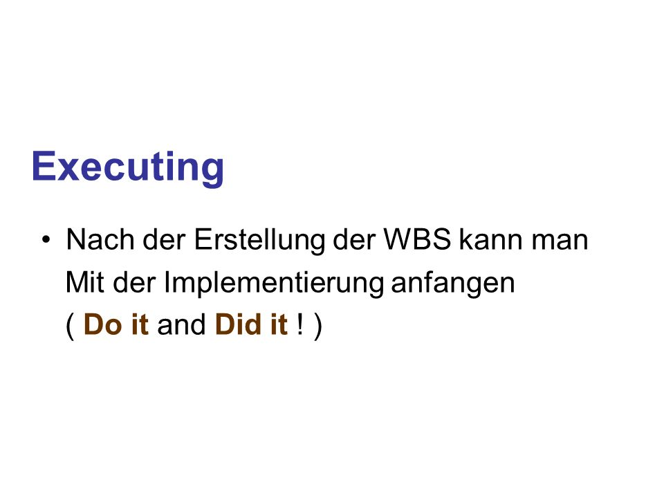 Executing Nach der Erstellung der WBS kann man Mit der Implementierung anfangen ( Do it and Did it ! )