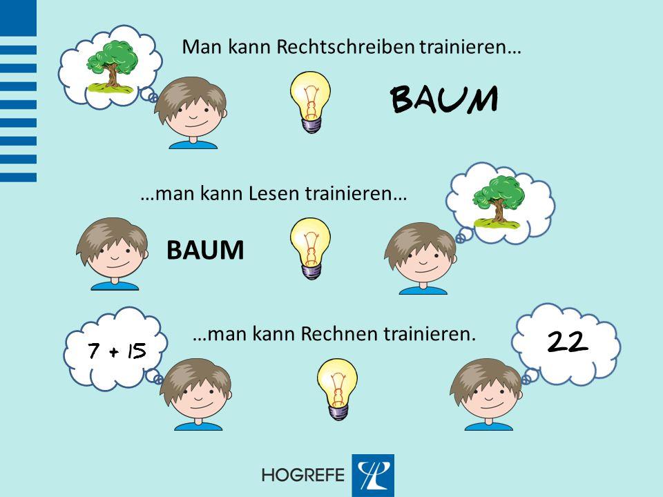 Man kann Rechtschreiben trainieren… BAUM …man kann Lesen trainieren… BAUM …man kann Rechnen trainieren. 7 + 15 22