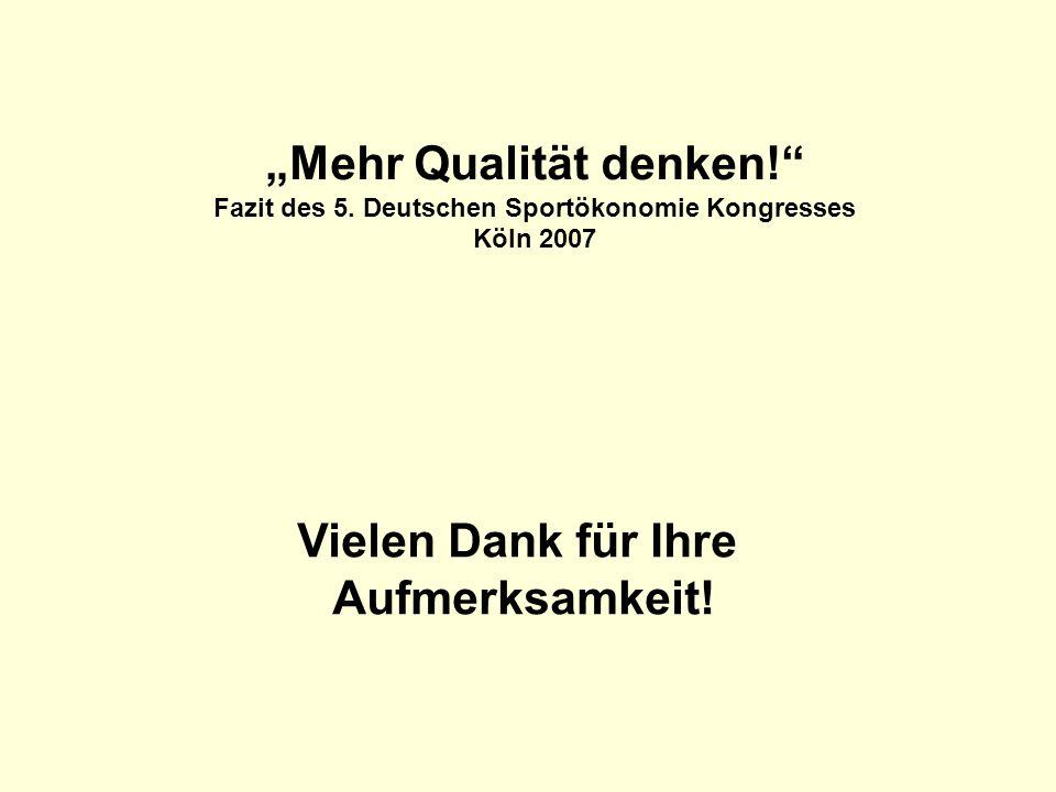 Vielen Dank für Ihre Aufmerksamkeit! Mehr Qualität denken! Fazit des 5. Deutschen Sportökonomie Kongresses Köln 2007