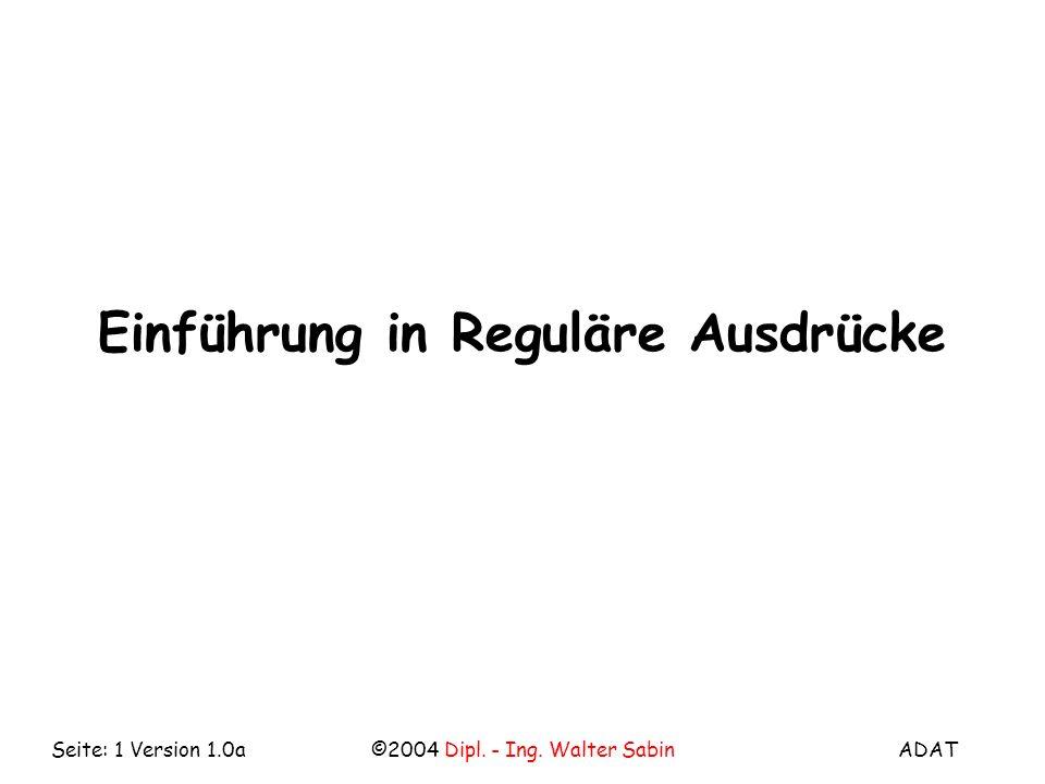 ADAT©2004 Dipl. - Ing. Walter SabinSeite: 1 Version 1.0a Einführung in Reguläre Ausdrücke