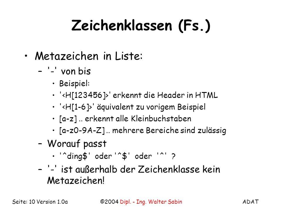 ADAT©2004 Dipl. - Ing. Walter SabinSeite: 10 Version 1.0a Zeichenklassen (Fs.) Metazeichen in Liste: –'-' von bis Beispiel: ' ' erkennt die Header in