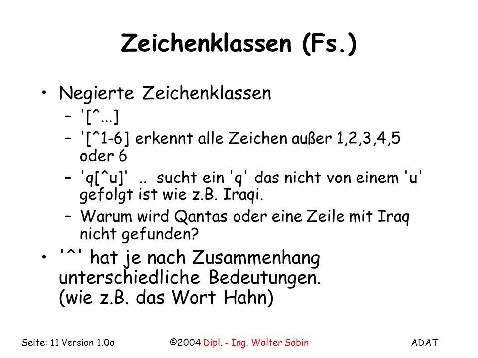 ADAT©2004 Dipl. - Ing. Walter SabinSeite: 11 Version 1.0a Zeichenklassen (Fs.) Negierte Zeichenklassen –'[^...] –'[^1-6] erkennt alle Zeichen außer 1,