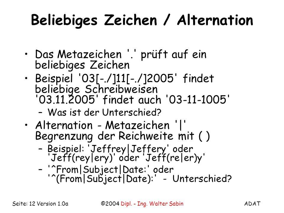 ADAT©2004 Dipl. - Ing. Walter SabinSeite: 12 Version 1.0a Beliebiges Zeichen / Alternation Das Metazeichen '.' prüft auf ein beliebiges Zeichen Beispi