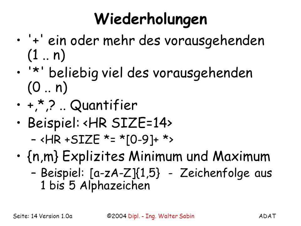 ADAT©2004 Dipl. - Ing. Walter SabinSeite: 14 Version 1.0a Wiederholungen '+' ein oder mehr des vorausgehenden (1.. n) '*' beliebig viel des vorausgehe