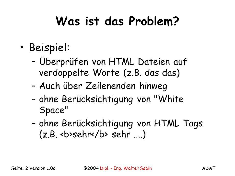 ADAT©2004 Dipl. - Ing. Walter SabinSeite: 2 Version 1.0a Was ist das Problem? Beispiel: –Überprüfen von HTML Dateien auf verdoppelte Worte (z.B. das d