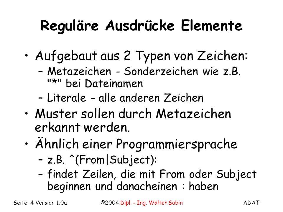 ADAT©2004 Dipl. - Ing. Walter SabinSeite: 4 Version 1.0a Reguläre Ausdrücke Elemente Aufgebaut aus 2 Typen von Zeichen: –Metazeichen - Sonderzeichen w