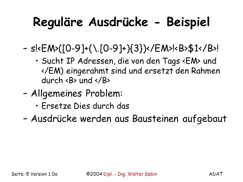 ADAT©2004 Dipl. - Ing. Walter SabinSeite: 5 Version 1.0a Reguläre Ausdrücke - Beispiel –s! ([0-9]+(\.[0-9]+){3}) ! $1 ! Sucht IP Adressen, die von den