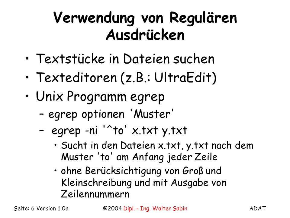 ADAT©2004 Dipl. - Ing. Walter SabinSeite: 6 Version 1.0a Verwendung von Regulären Ausdrücken Textstücke in Dateien suchen Texteditoren (z.B.: UltraEdi