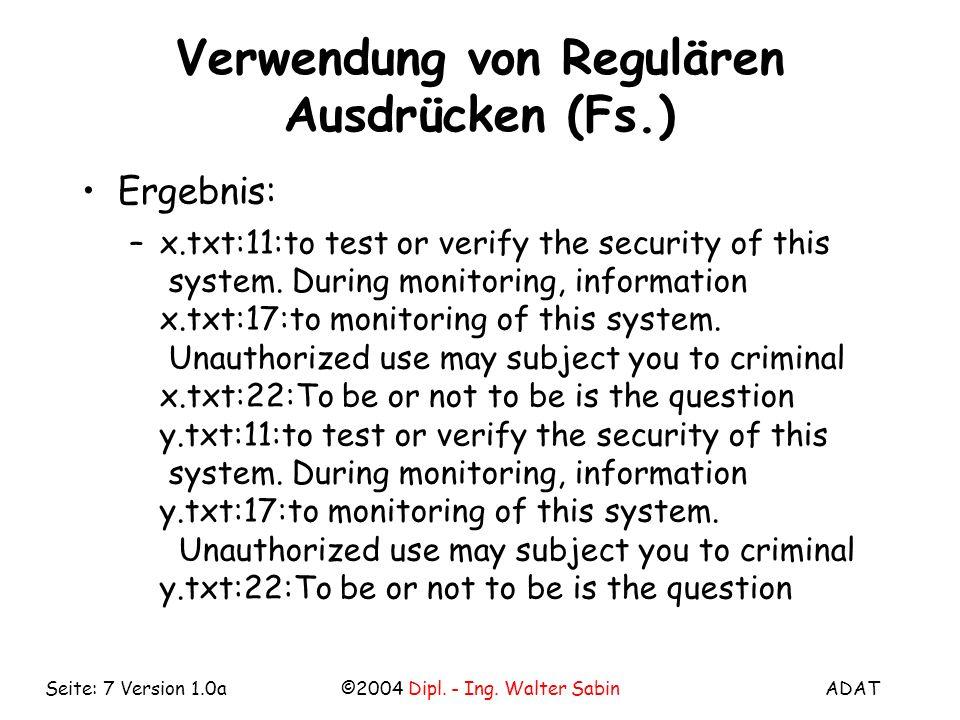 ADAT©2004 Dipl. - Ing. Walter SabinSeite: 7 Version 1.0a Verwendung von Regulären Ausdrücken (Fs.) Ergebnis: –x.txt:11:to test or verify the security