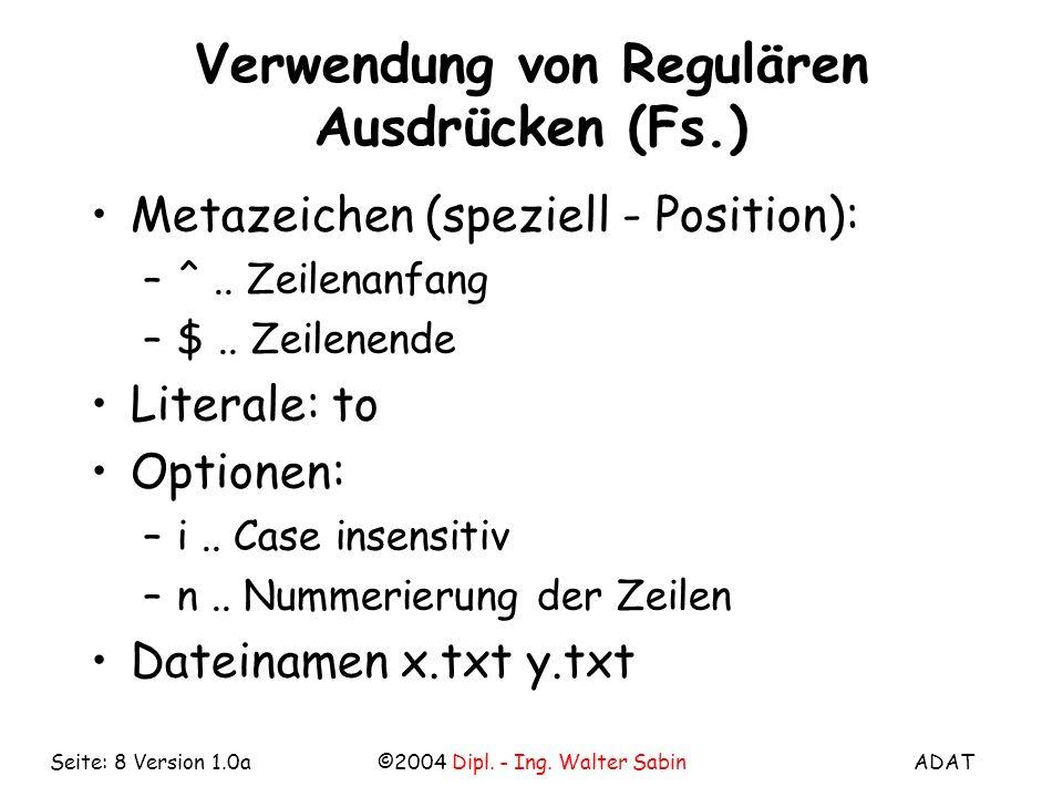 ADAT©2004 Dipl. - Ing. Walter SabinSeite: 8 Version 1.0a Verwendung von Regulären Ausdrücken (Fs.) Metazeichen (speziell - Position): –^.. Zeilenanfan