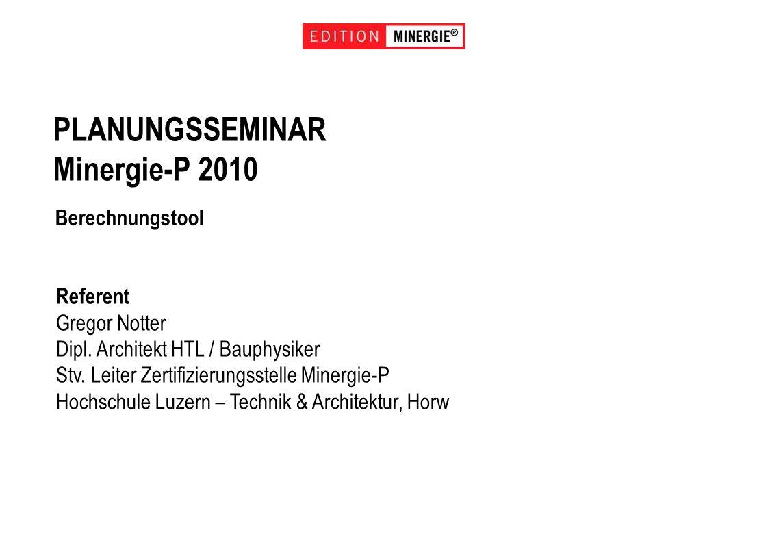 PLANUNGSSEMINAR Minergie-P 2010 Berechnungstool Referent Gregor Notter Dipl. Architekt HTL / Bauphysiker Stv. Leiter Zertifizierungsstelle Minergie-P