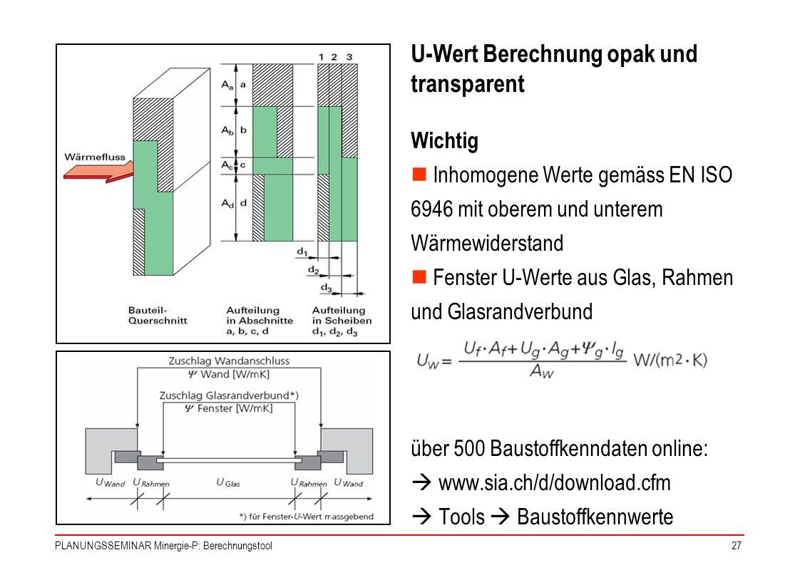 PLANUNGSSEMINAR Minergie-P: Berechnungstool27 U-Wert Berechnung opak und transparent Wichtig Inhomogene Werte gemäss EN ISO 6946 mit oberem und untere