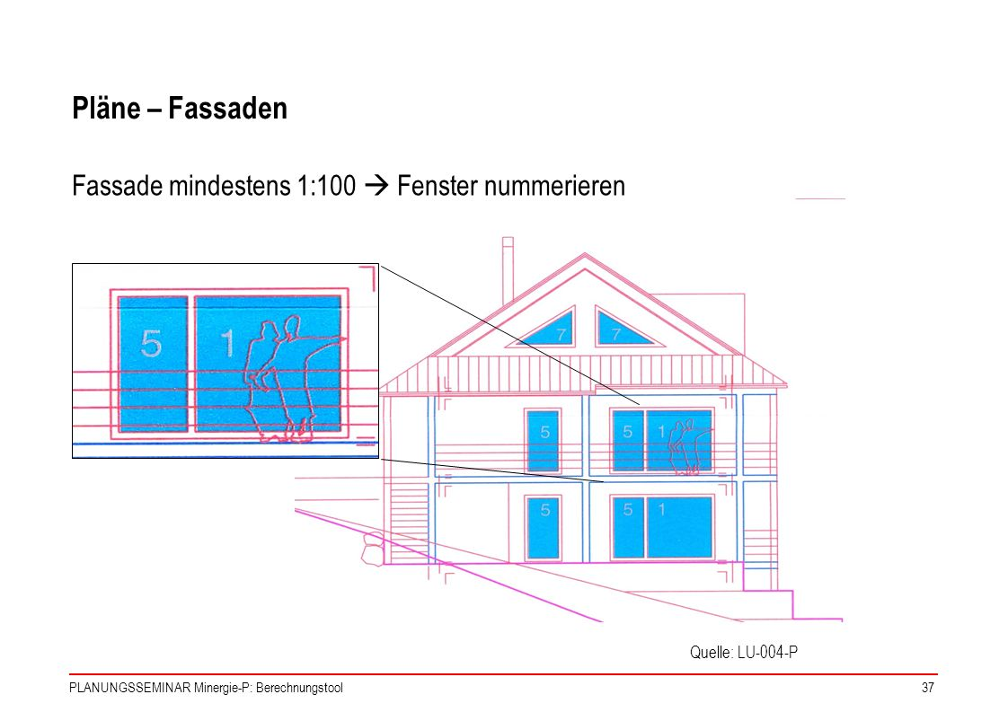 PLANUNGSSEMINAR Minergie-P: Berechnungstool37 Pläne – Fassaden Fassade mindestens 1:100 Fenster nummerieren Quelle: LU-004-P