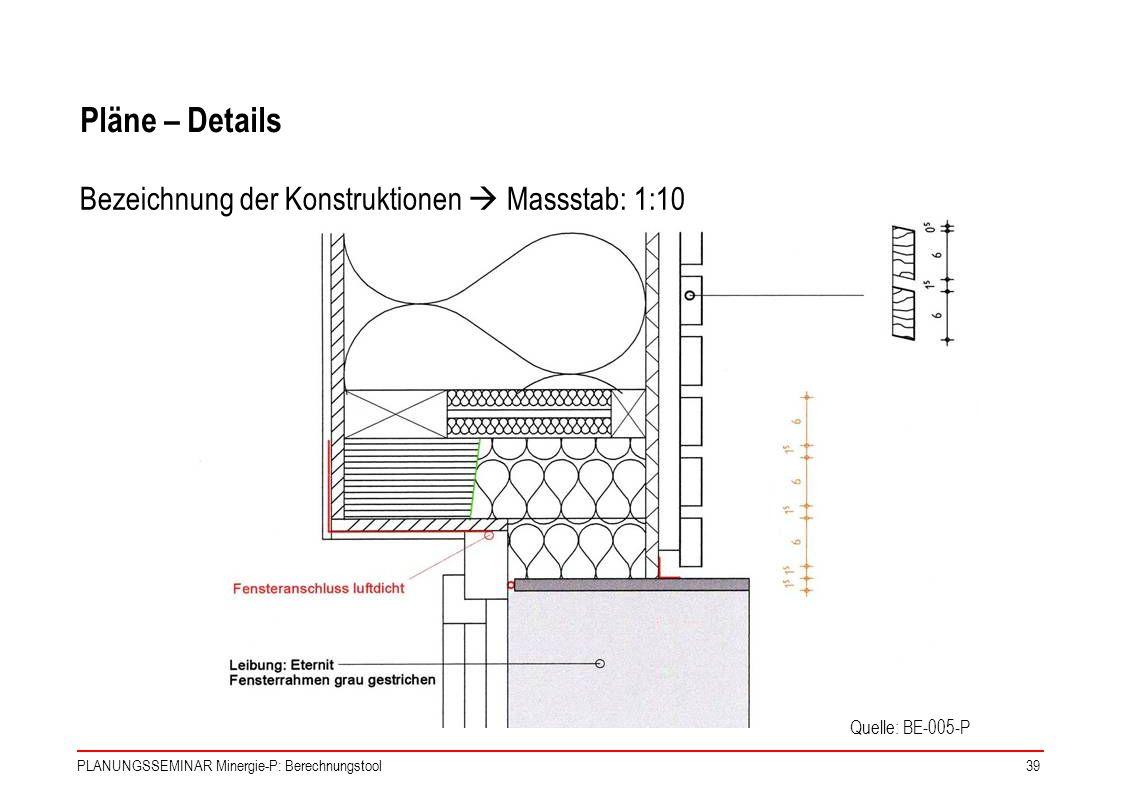 PLANUNGSSEMINAR Minergie-P: Berechnungstool39 Pläne – Details Quelle: BE-005-P Bezeichnung der Konstruktionen Massstab: 1:10