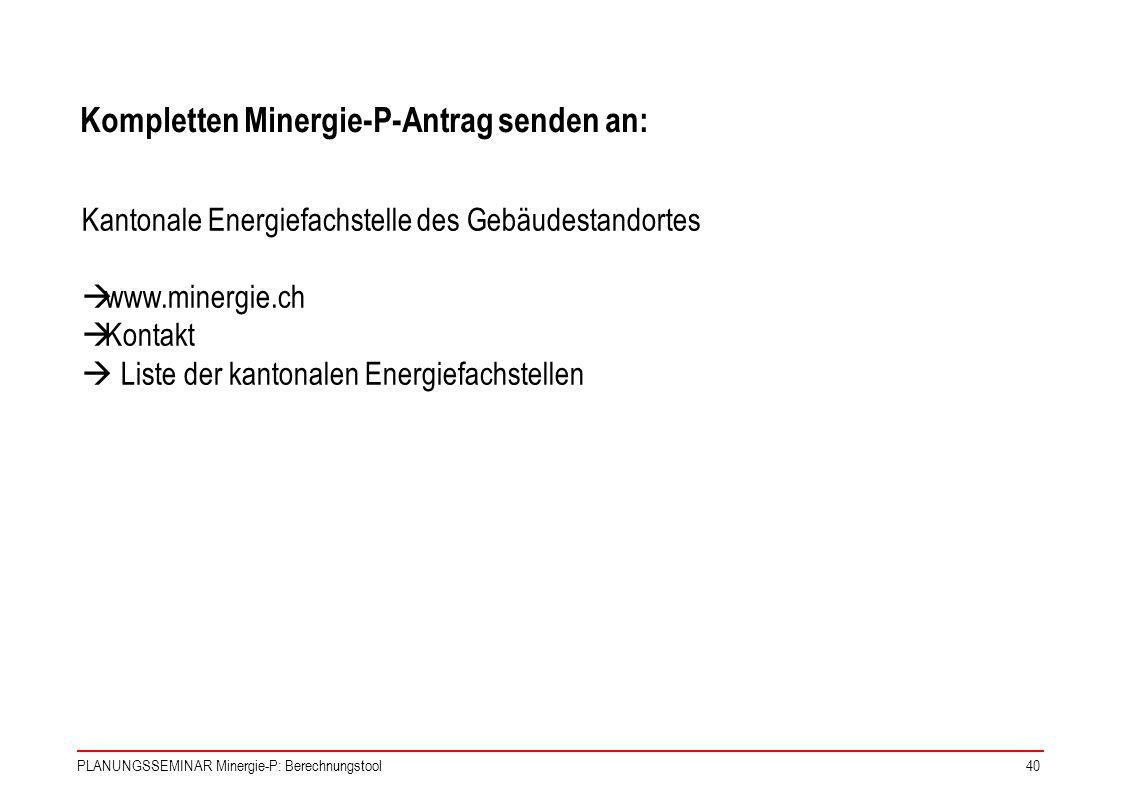 PLANUNGSSEMINAR Minergie-P: Berechnungstool40 Kompletten Minergie-P-Antrag senden an: Kantonale Energiefachstelle des Gebäudestandortes www.minergie.c