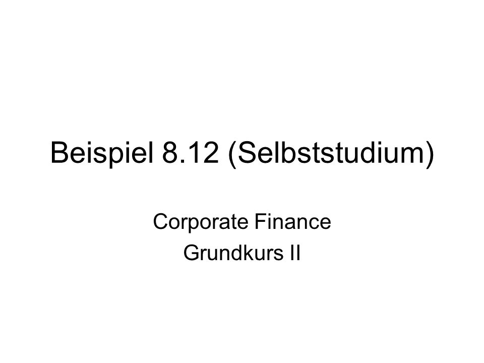 Beispiel 8.12 (Selbststudium) Corporate Finance Grundkurs II