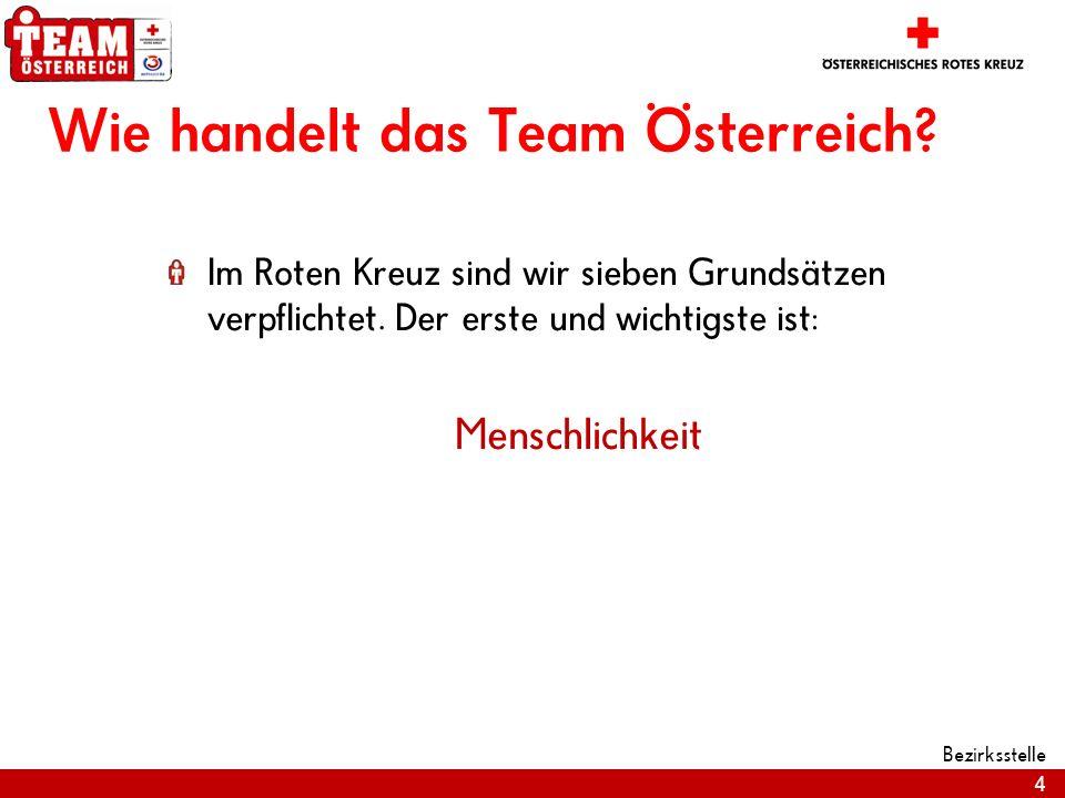 4 Bezirksstelle Wie handelt das Team Österreich? Im Roten Kreuz sind wir sieben Grundsätzen verpflichtet. Der erste und wichtigste ist: Menschlichkeit