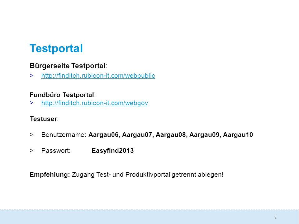 3 Testportal Bürgerseite Testportal: >http://finditch.rubicon-it.com/webpublichttp://finditch.rubicon-it.com/webpublic Fundbüro Testportal: >http://finditch.rubicon-it.com/webgovhttp://finditch.rubicon-it.com/webgov Testuser: >Benutzername: Aargau06, Aargau07, Aargau08, Aargau09, Aargau10 >Passwort: Easyfind2013 Empfehlung: Zugang Test- und Produktivportal getrennt ablegen!