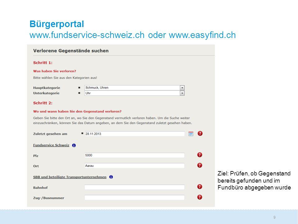 9 Bürgerportal www.fundservice-schweiz.ch oder www.easyfind.ch Ziel: Prüfen, ob Gegenstand bereits gefunden und im Fundbüro abgegeben wurde