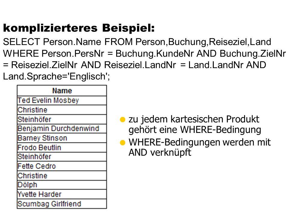 komplizierteres Beispiel: zu jedem kartesischen Produkt gehört eine WHERE-Bedingung WHERE-Bedingungen werden mit AND verknüpft SELECT Person.Name FROM Person,Buchung,Reiseziel,Land WHERE Person.PersNr = Buchung.KundeNr AND Buchung.ZielNr = Reiseziel.ZielNr AND Reiseziel.LandNr = Land.LandNr AND Land.Sprache= Englisch ;