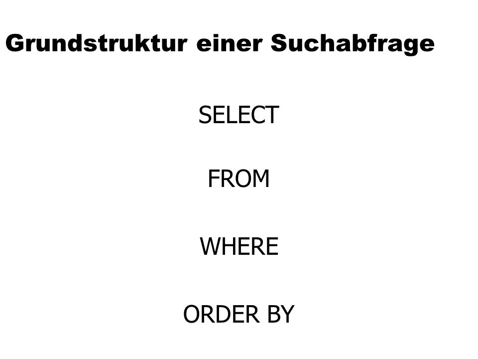 Grundstruktur einer Suchabfrage SELECT WHERE FROM ORDER BY