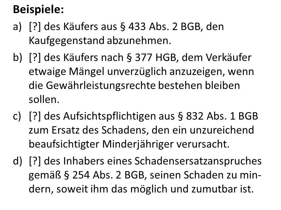 Beispiele: a)[?] des Käufers aus § 433 Abs. 2 BGB, den Kaufgegenstand abzunehmen. b)[?] des Käufers nach § 377 HGB, dem Verkäufer etwaige Mängel unver