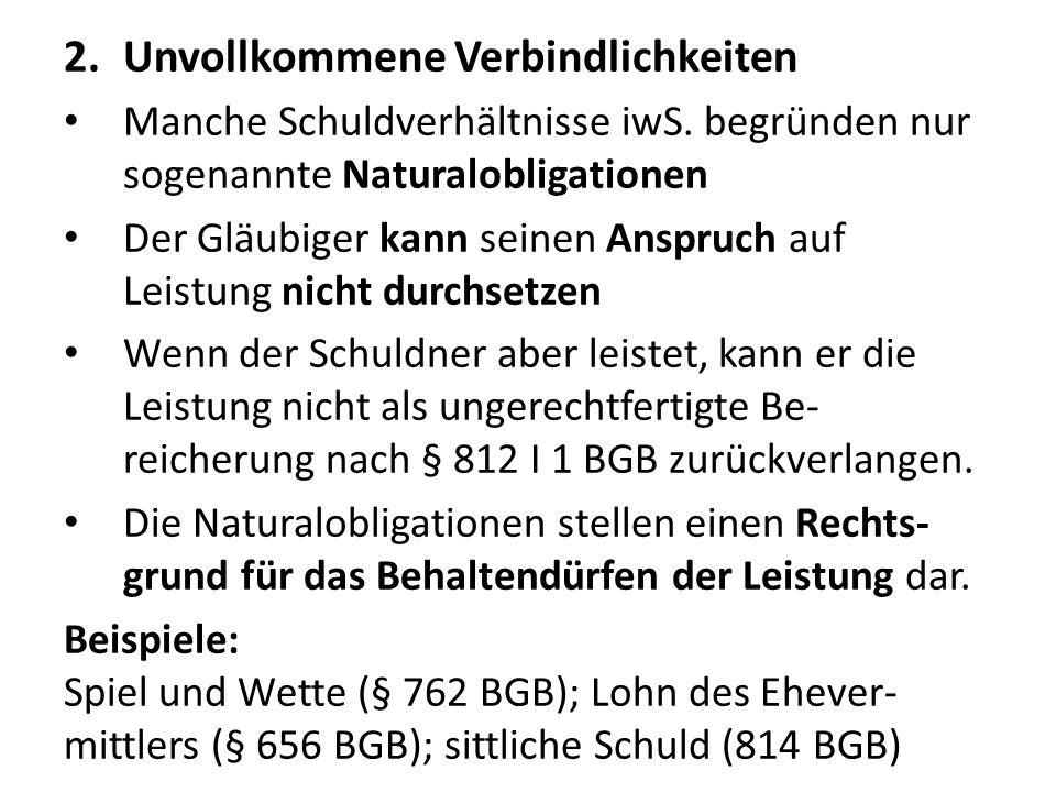 2.Unvollkommene Verbindlichkeiten Manche Schuldverhältnisse iwS. begründen nur sogenannte Naturalobligationen Der Gläubiger kann seinen Anspruch auf L