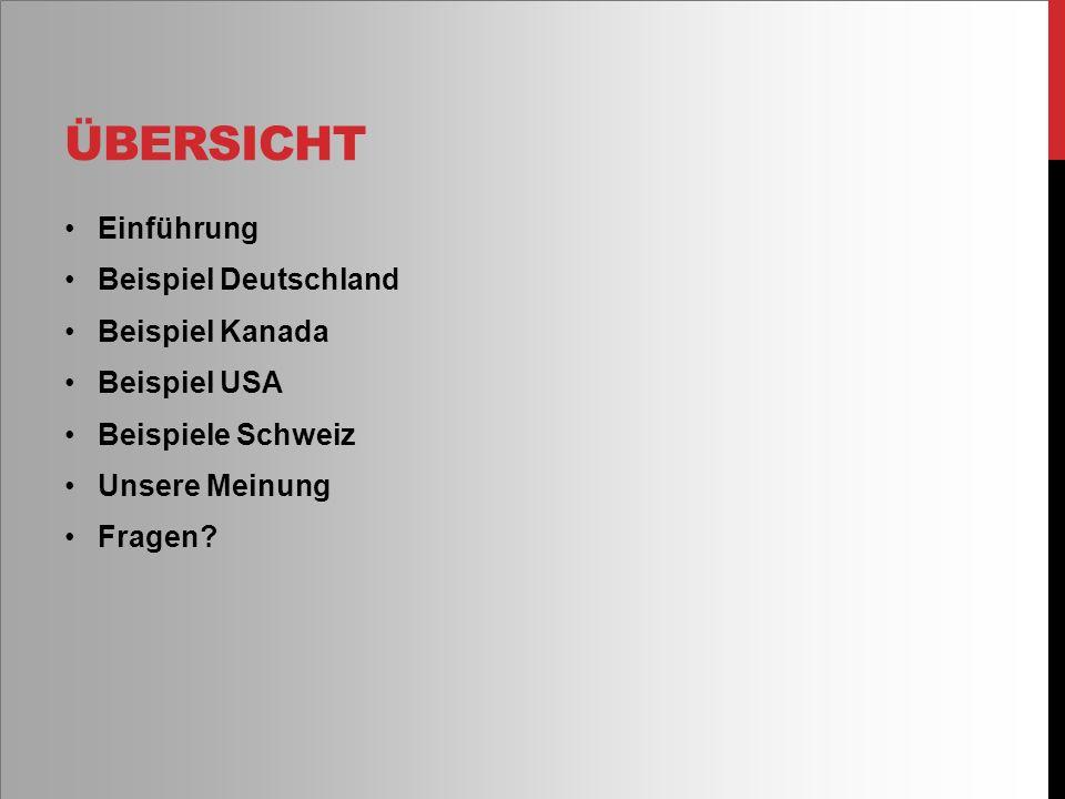 ÜBERSICHT Einführung Beispiel Deutschland Beispiel Kanada Beispiel USA Beispiele Schweiz Unsere Meinung Fragen?