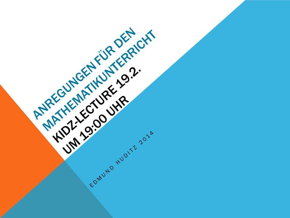ANREGUNGEN FÜR DEN MATHEMATIKUNTERRICHT KIDZ-LECTURE 19.2. UM 19:00 UHR EDMUND HUDITZ 2014
