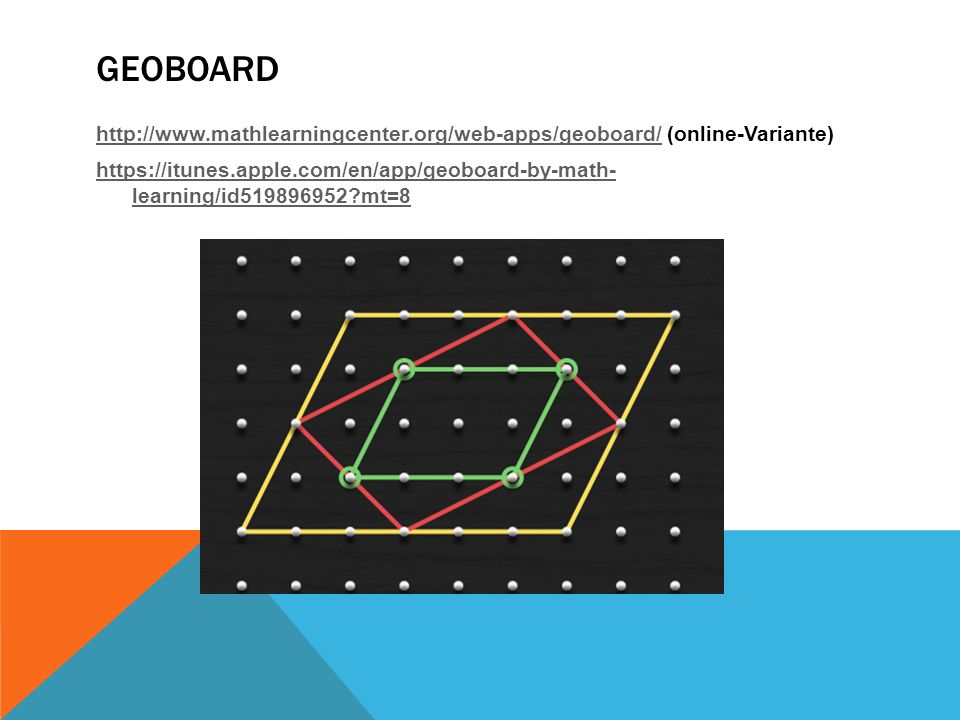 GEOBOARD http://www.mathlearningcenter.org/web-apps/geoboard/http://www.mathlearningcenter.org/web-apps/geoboard/ (online-Variante) https://itunes.apple.com/en/app/geoboard-by-math- learning/id519896952 mt=8