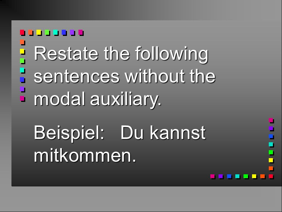 Restate the following sentences without the modal auxiliary. Beispiel: Du kannst mitkommen.