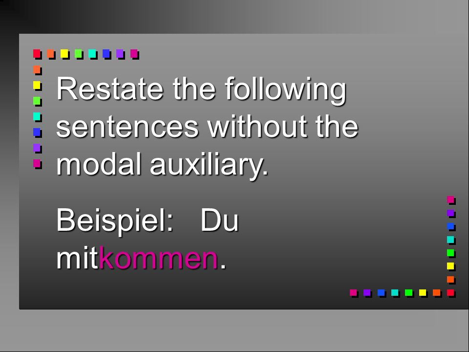 Restate the following sentences without the modal auxiliary. Beispiel: Du mitkommen.