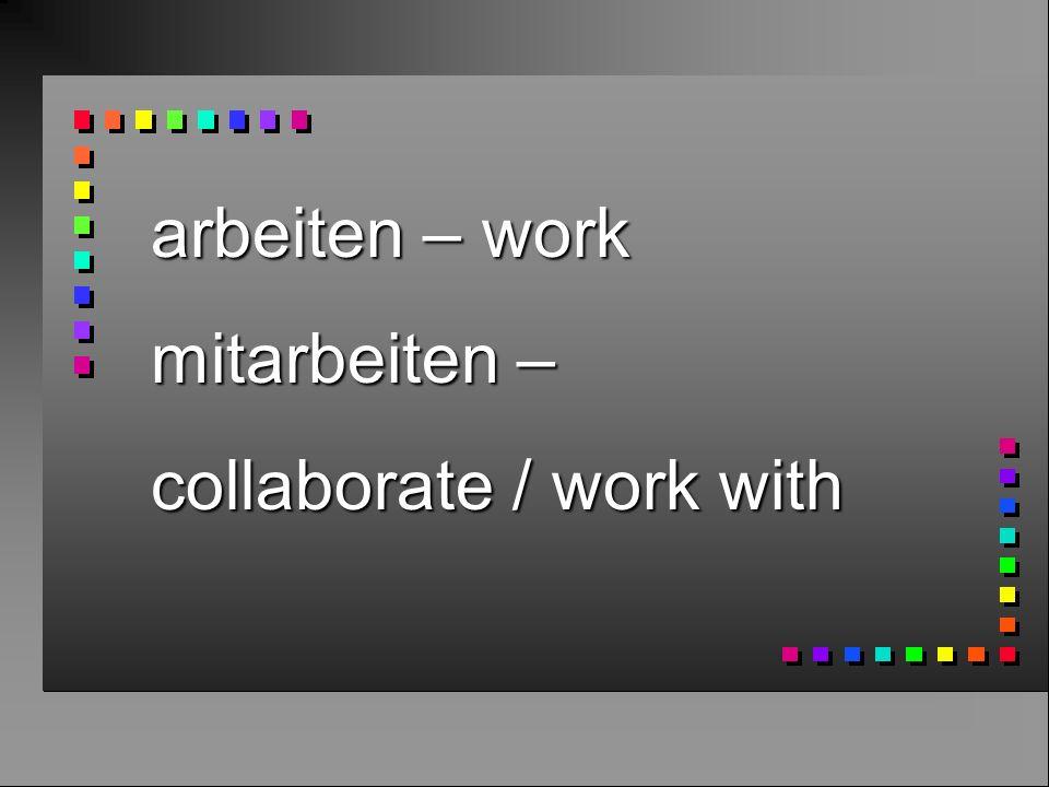 arbeiten – work mitarbeiten – collaborate / work with