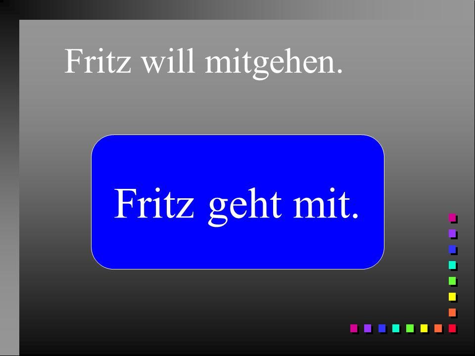 Fritz will mitgehen. Fritz geht mit.